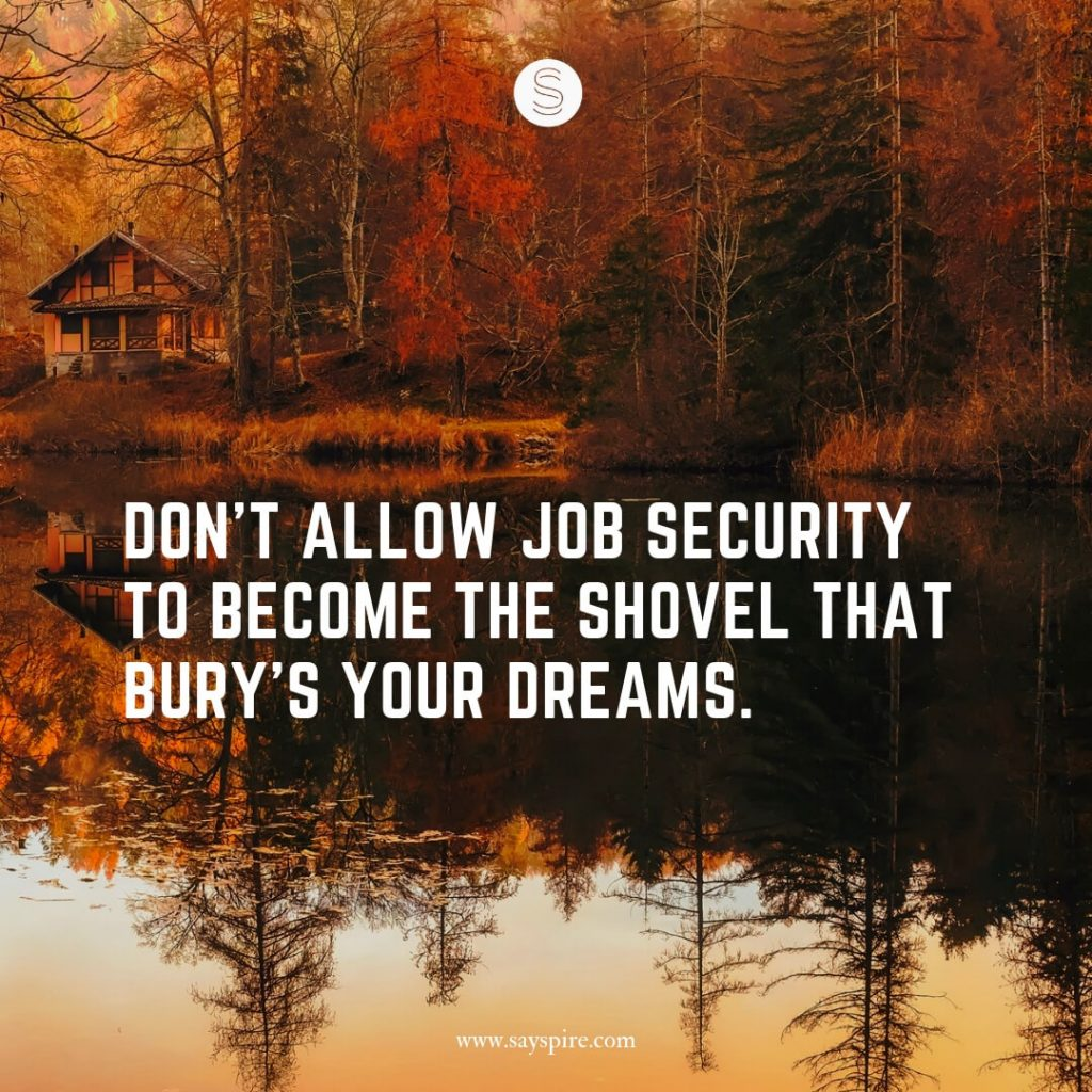 """Quotes about Jobs and Life, """"Don't allow job security to become the shovel that bury's your dreams""""."""