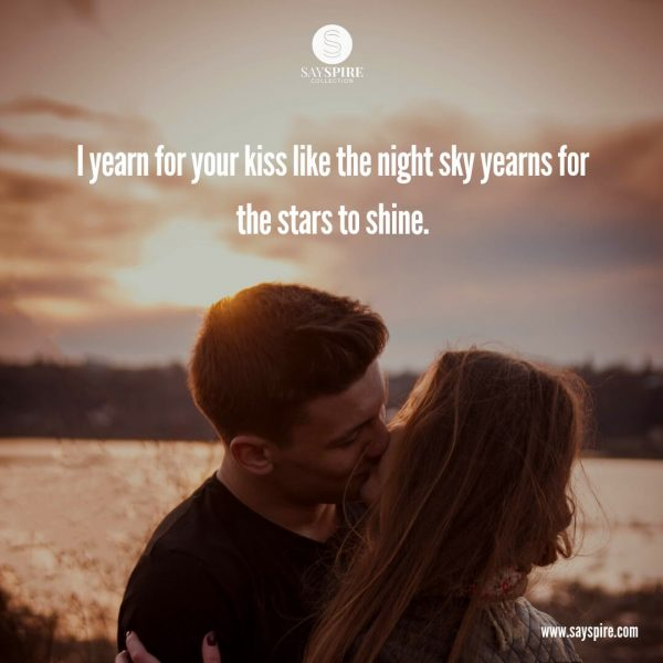 "Kissing Quotes for Her, ""I yearn for your kiss like the night sky yearns for the stars to shine""."