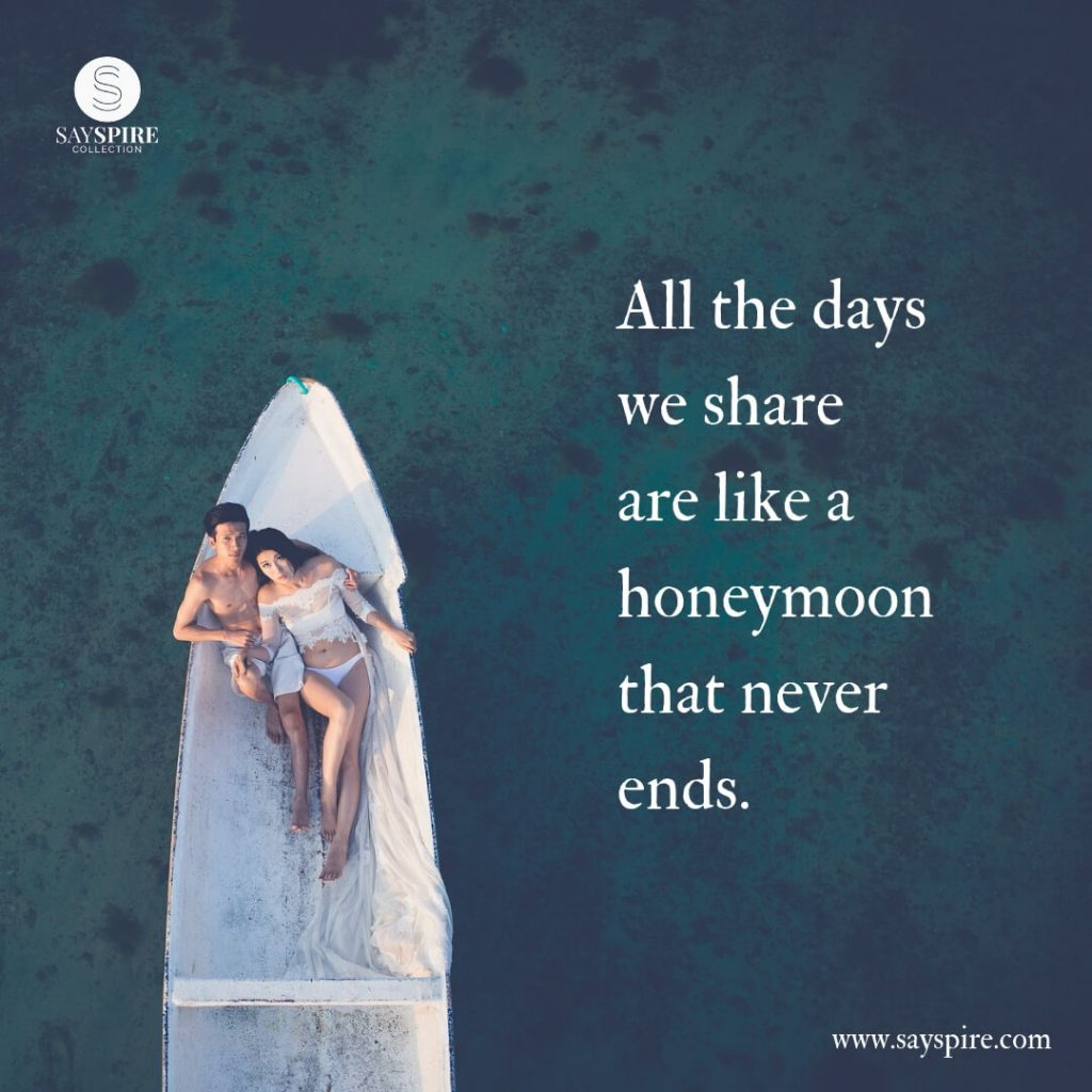 "Quotes about Love and Marriage, ""All the days we share are like a honeymoon that never ends""."