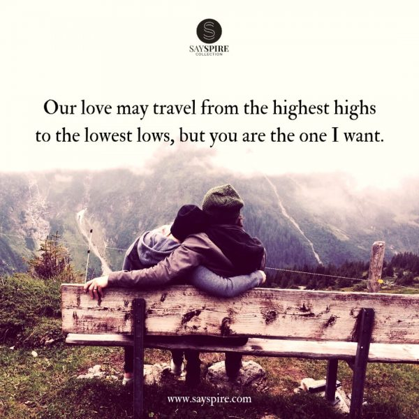 "Relationship Highs and Lows Quotes, ""Our love may travel from the highest highs to the lowest lows, but you are the one I want""."