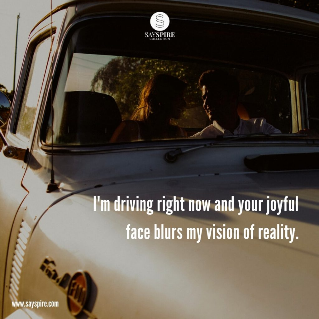 "Romantic Quotes for Girlfriend, ""I'm driving right now and your joyful face blurs my vision of reality""."