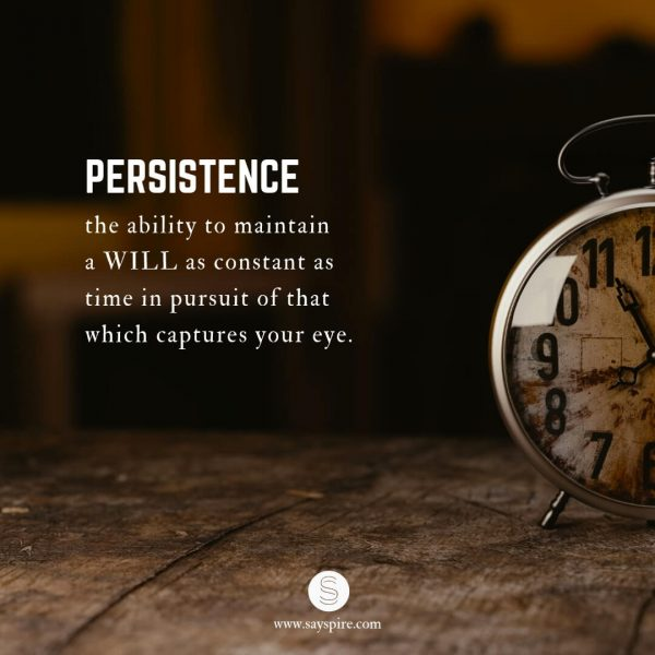 "Persistence Inspirational Quotes, ""PERSISTENCE, the ability to maintain a WILL as constant as time in pursuit of that which captures your eye""."