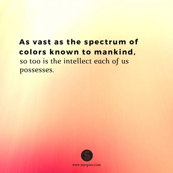"Quotes about Being Intelligent, ""As vast as the spectrum of colors known to mankind, so too is the intellect each of us possesses""."